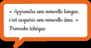 « Apprendre une nouvelle langue, c'est acquérir une nouvelle âme. » Proverbe tchèque
