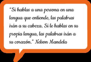 """""""Si hablas a una persona en una lengua que entiende, las palabras irán a su cabeza. Si le hablas en su propia lengua, las palabras irán a su corazón."""" Nelson Mandela"""