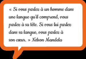 « Si vous parlez à un homme dans une langue qu'il comprend, vous parlez à sa tête. Si vous lui parlez dans sa langue, vous parlez à son cœur. » Nelson Mandela