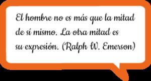 El hombre no es más que la mitad de sí mismo. La otra mitad es su expresión. Ralph W. Emerson