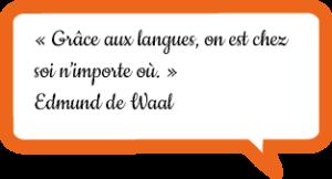« Grâce aux langues, on est chez soi n'importe où. » Edmund de Waal