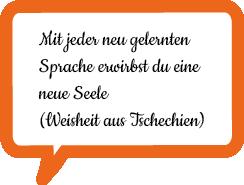 """""""Mit jeder neu gelernten Sprache erwirbst du eine neue Seele"""" (Weisheit aus Tschechien)"""