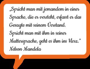 """""""Spricht man mit jemandem in einer Sprache, die er versteht, erfasst er das Gesagte mit seinem Verstand. Spricht man mit ihm in seiner Muttersprache, geht es ihm ins Herz."""" Nelson Mandela"""